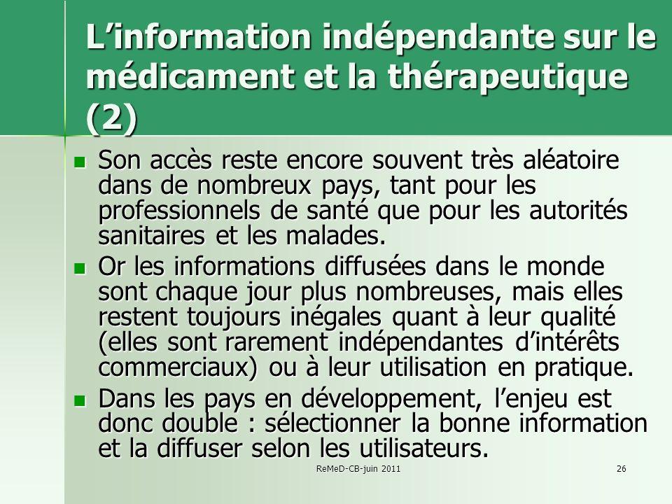 ReMeD-CB-juin 201126 Linformation indépendante sur le médicament et la thérapeutique (2) Son accès reste encore souvent très aléatoire dans de nombreux pays, tant pour les professionnels de santé que pour les autorités sanitaires et les malades.