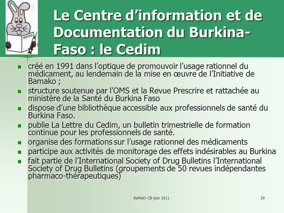 ReMeD-CB-juin 201129 Le Centre dinformation et de Documentation du Burkina- Faso : le Cedim créé en 1991 dans loptique de promouvoir lusage rationnel du médicament, au lendemain de la mise en œuvre de lInitiative de Bamako ; créé en 1991 dans loptique de promouvoir lusage rationnel du médicament, au lendemain de la mise en œuvre de lInitiative de Bamako ; structure soutenue par lOMS et la Revue Prescrire et rattachée au ministère de la Santé du Burkina Faso structure soutenue par lOMS et la Revue Prescrire et rattachée au ministère de la Santé du Burkina Faso dispose dune bibliothèque accessible aux professionnels de santé du Burkina Faso.