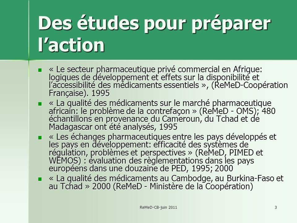 ReMeD-CB-juin 20113 Des études pour préparer laction « Le secteur pharmaceutique privé commercial en Afrique: logiques de développement et effets sur la disponibilité et laccessibilité des médicaments essentiels », (ReMeD-Coopération Française).