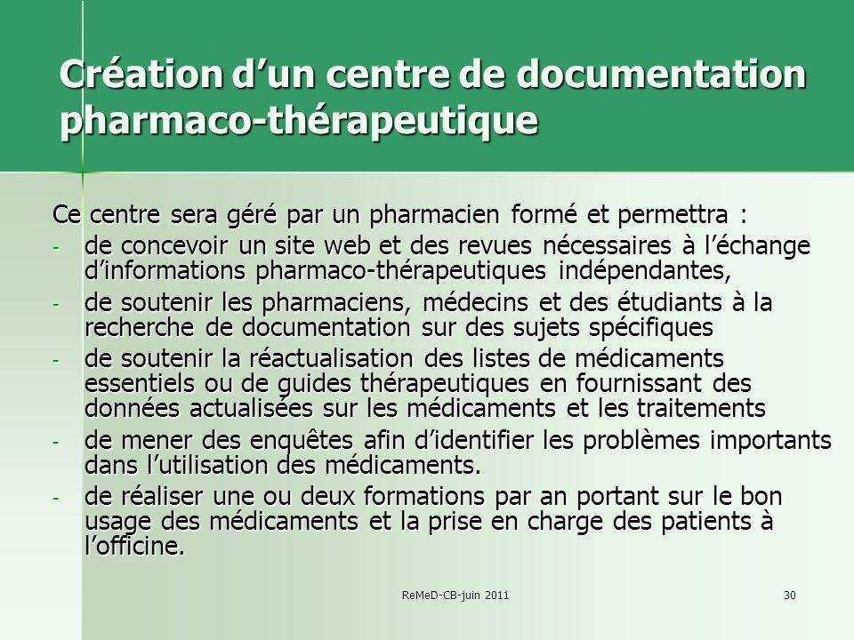 ReMeD-CB-juin 201130 Création dun centre de documentation pharmaco-thérapeutique Ce centre sera géré par un pharmacien formé et permettra : - de conce