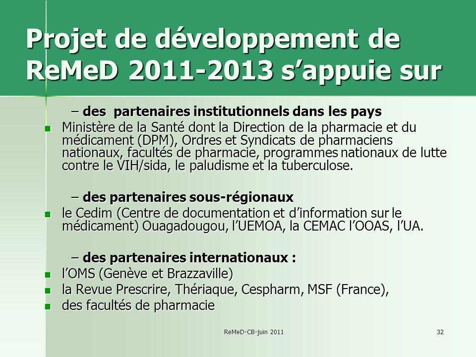 ReMeD-CB-juin 201132 Projet de développement de ReMeD 2011-2013 sappuie sur –des partenaires institutionnels dans les pays Ministère de la Santé dont la Direction de la pharmacie et du médicament (DPM), Ordres et Syndicats de pharmaciens nationaux, facultés de pharmacie, programmes nationaux de lutte contre le VIH/sida, le paludisme et la tuberculose.