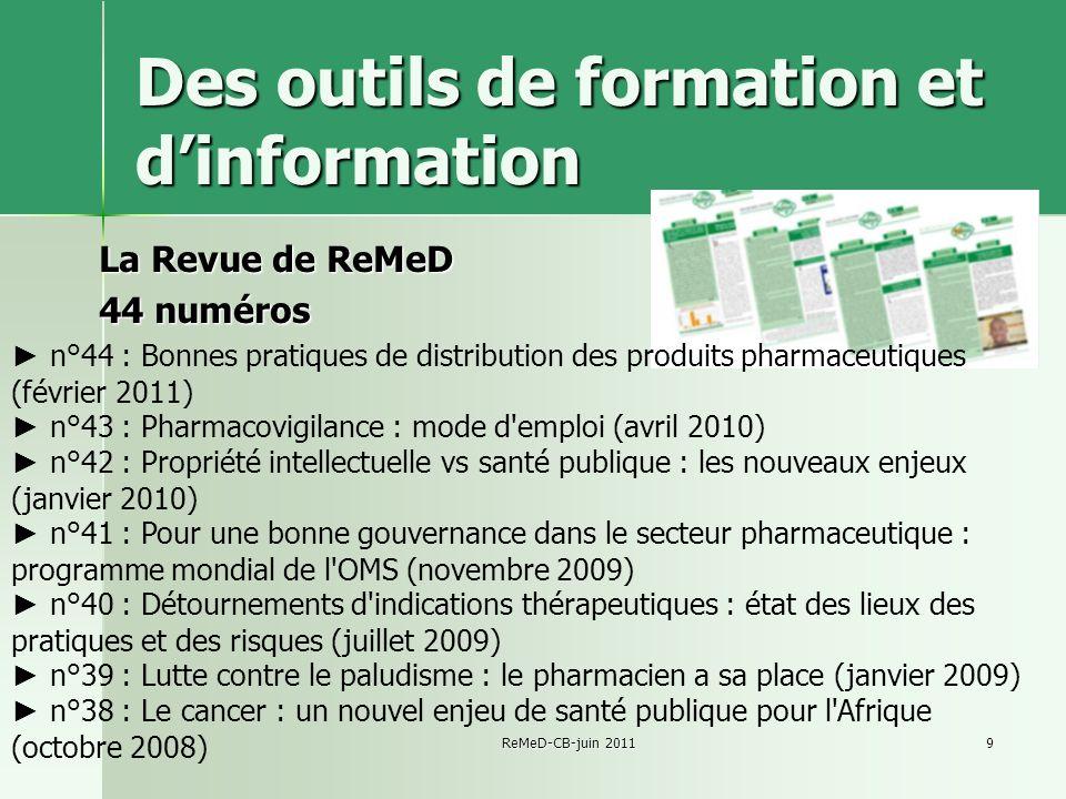 ReMeD-CB-juin 20119 Des outils de formation et dinformation La Revue de ReMeD 44 numéros n°44 : Bonnes pratiques de distribution des produits pharmaceutiques (février 2011) n°43 : Pharmacovigilance : mode d emploi (avril 2010) n°42 : Propriété intellectuelle vs santé publique : les nouveaux enjeux (janvier 2010) n°41 : Pour une bonne gouvernance dans le secteur pharmaceutique : programme mondial de l OMS (novembre 2009) n°40 : Détournements d indications thérapeutiques : état des lieux des pratiques et des risques (juillet 2009) n°39 : Lutte contre le paludisme : le pharmacien a sa place (janvier 2009) n°38 : Le cancer : un nouvel enjeu de santé publique pour l Afrique (octobre 2008)