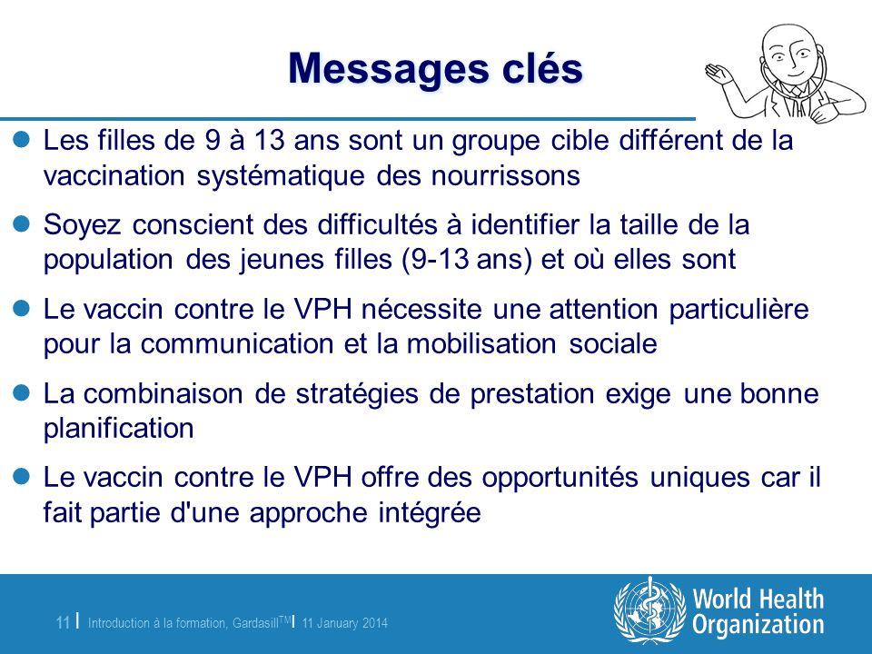 Introduction à la formation, Gardasill TM | 11 January 2014 11 | Messages clés Les filles de 9 à 13 ans sont un groupe cible différent de la vaccinati