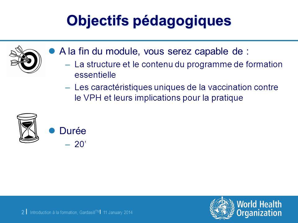 Introduction à la formation, Gardasill TM | 11 January 2014 3 |3 | Contenu de la formation essentielle 1.Introduction à l infection par le VPH et au cancer du col de l utérus 2.Caractéristiques de la vaccination contre le VPH et conditions de stockage 3.Eligibilité et contre-indications à la vaccination contre le VPH 4.Administration du vaccin contre le VPH 5.Enregistrement et suivi des doses de vaccin contre le VPH 6.Communiquer sur le VPH avec les principaux intervenants 7.Prendre soin des patients adolescents