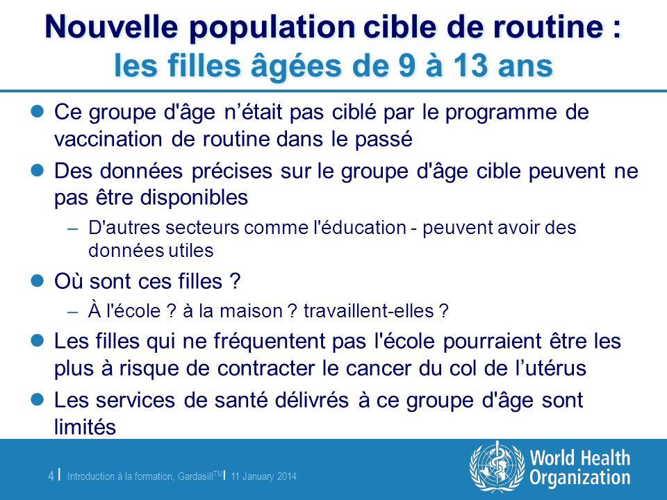 Introduction à la formation, Gardasill TM | 11 January 2014 4 |4 | Nouvelle population cible de routine : les filles âgées de 9 à 13 ans Ce groupe d'â