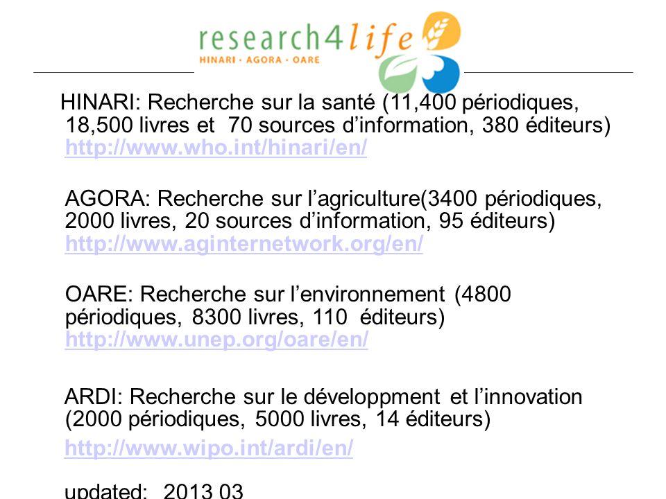 HINARI: Recherche sur la santé (11,400 périodiques, 18,500 livres et 70 sources dinformation, 380 éditeurs) http://www.who.int/hinari/en/ http://www.who.int/hinari/en/ AGORA: Recherche sur lagriculture(3400 périodiques, 2000 livres, 20 sources dinformation, 95 éditeurs) http://www.aginternetwork.org/en/ http://www.aginternetwork.org/en/ OARE: Recherche sur lenvironnement (4800 périodiques, 8300 livres, 110 éditeurs) http://www.unep.org/oare/en/ http://www.unep.org/oare/en/ ARDI: Recherche sur le développment et linnovation (2000 périodiques, 5000 livres, 14 éditeurs) http://www.wipo.int/ardi/en/ updated: 2013 03