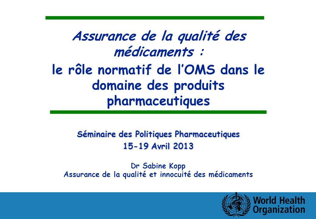 Assurance de la qualité des médicaments : le rôle normatif de lOMS dans le domaine des produits pharmaceutiques Séminaire des Politiques Pharmaceutiques 15-19 Avril 2013 Dr Sabine Kopp Assurance de la qualité et innocuité des médicaments