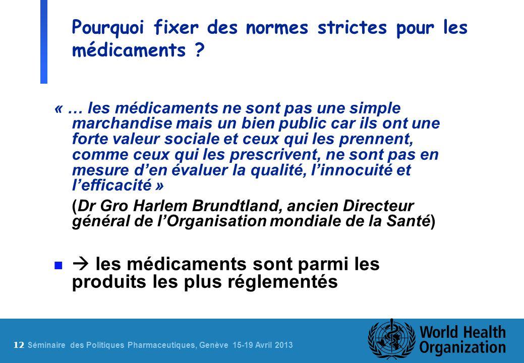 12 S éminaire des Politiques Pharmaceutiques, Genève 15-19 Avril 2013 Pourquoi fixer des normes strictes pour les médicaments ? « … les médicaments ne