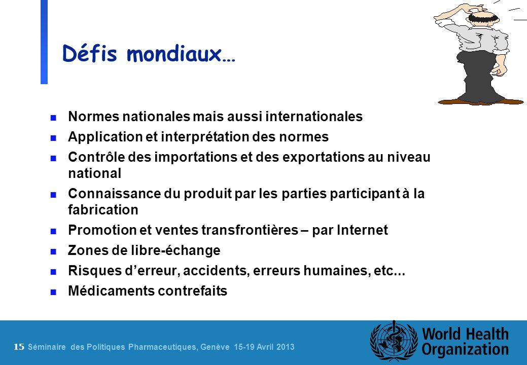 15 S éminaire des Politiques Pharmaceutiques, Genève 15-19 Avril 2013 Défis mondiaux… n Normes nationales mais aussi internationales n Application et