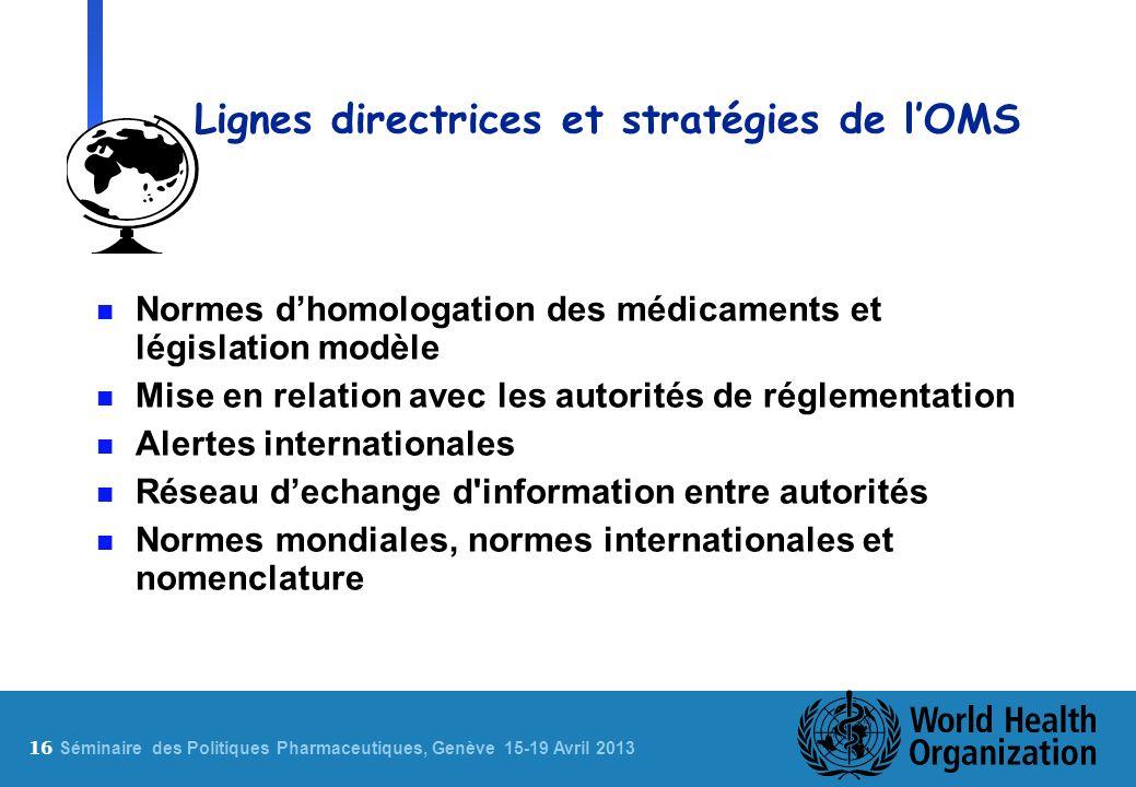 16 S éminaire des Politiques Pharmaceutiques, Genève 15-19 Avril 2013 Lignes directrices et stratégies de lOMS n Normes dhomologation des médicaments