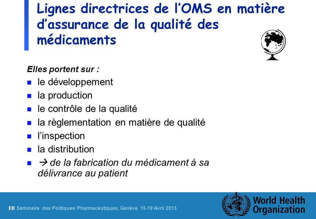 18 S éminaire des Politiques Pharmaceutiques, Genève 15-19 Avril 2013 Lignes directrices de lOMS en matière dassurance de la qualité des médicaments E