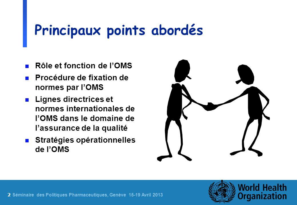 2 Sé minaire des Politiques Pharmaceutiques, Genève 15-19 Avril 2013 Principaux points abordés n Rôle et fonction de lOMS n Procédure de fixation de normes par lOMS n Lignes directrices et normes internationales de lOMS dans le domaine de lassurance de la qualité n Stratégies opérationnelles de lOMS