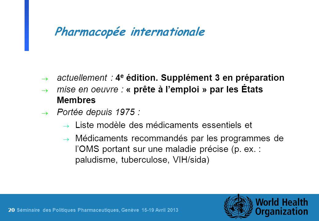 20 S éminaire des Politiques Pharmaceutiques, Genève 15-19 Avril 2013 Pharmacopée internationale actuellement : 4 e édition. Supplément 3 en préparati