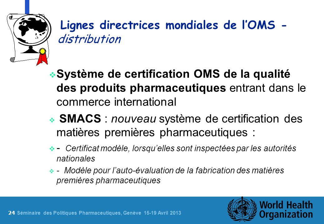 24 S éminaire des Politiques Pharmaceutiques, Genève 15-19 Avril 2013 Lignes directrices mondiales de lOMS - distribution Système de certification OMS