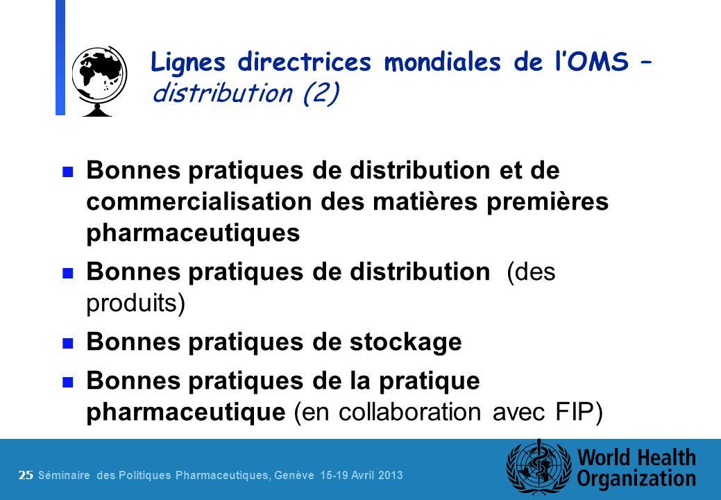 25 S éminaire des Politiques Pharmaceutiques, Genève 15-19 Avril 2013 Lignes directrices mondiales de lOMS – distribution (2) n Bonnes pratiques de di