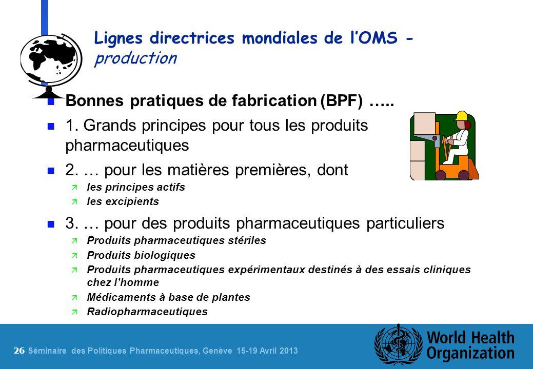 26 S éminaire des Politiques Pharmaceutiques, Genève 15-19 Avril 2013 Lignes directrices mondiales de lOMS - production n Bonnes pratiques de fabrication (BPF) …..