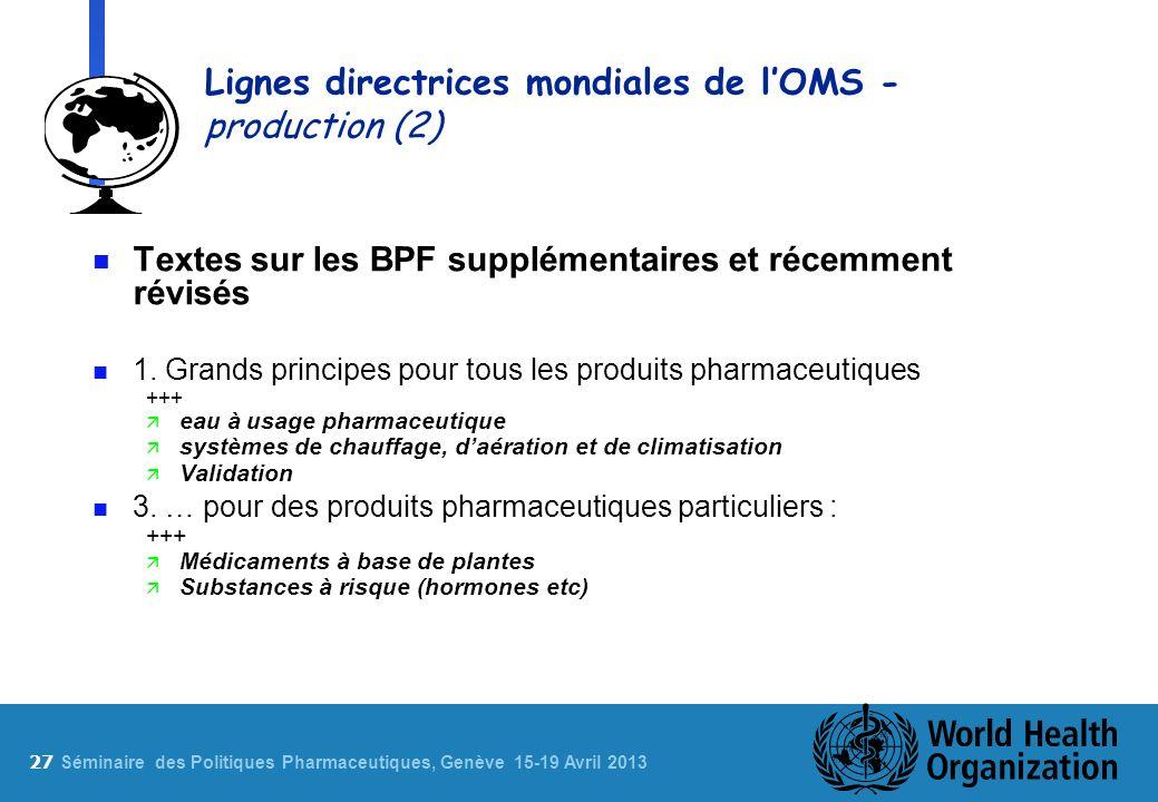 27 S éminaire des Politiques Pharmaceutiques, Genève 15-19 Avril 2013 Lignes directrices mondiales de lOMS - production (2) n Textes sur les BPF supplémentaires et récemment révisés n 1.