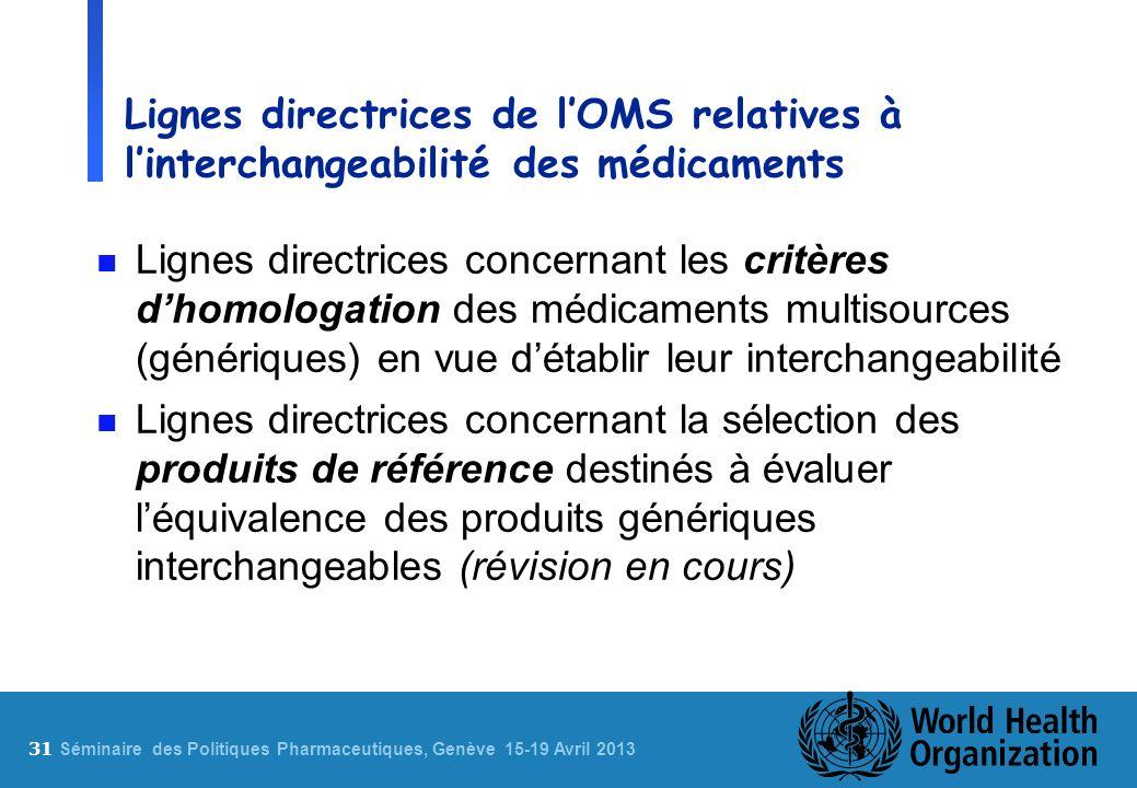 31 S éminaire des Politiques Pharmaceutiques, Genève 15-19 Avril 2013 Lignes directrices de lOMS relatives à linterchangeabilité des médicaments n Lig
