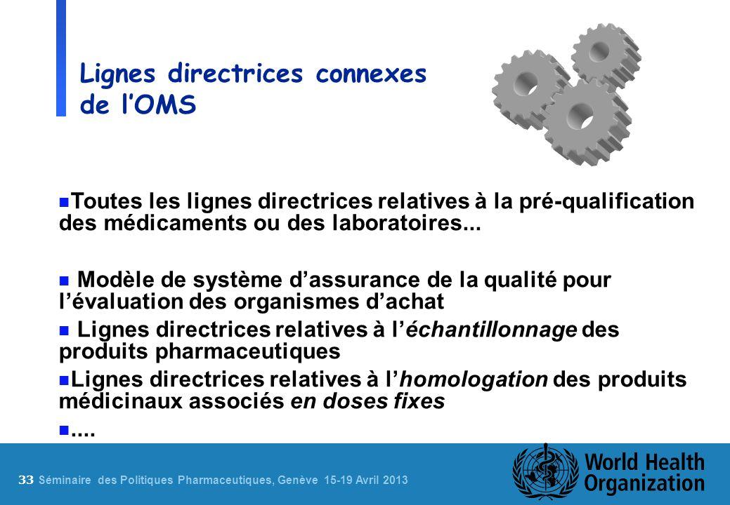 33 S éminaire des Politiques Pharmaceutiques, Genève 15-19 Avril 2013 Lignes directrices connexes de lOMS n Toutes les lignes directrices relatives à la pré-qualification des médicaments ou des laboratoires...