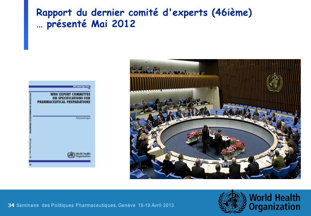 34 S éminaire des Politiques Pharmaceutiques, Genève 15-19 Avril 2013 Rapport du dernier comité d experts (46ième) … présenté Mai 2012