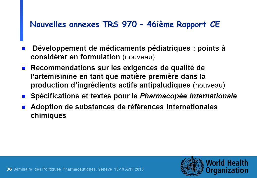 36 S éminaire des Politiques Pharmaceutiques, Genève 15-19 Avril 2013 Nouvelles annexes TRS 970 – 46ième Rapport CE n Développement de médicaments péd