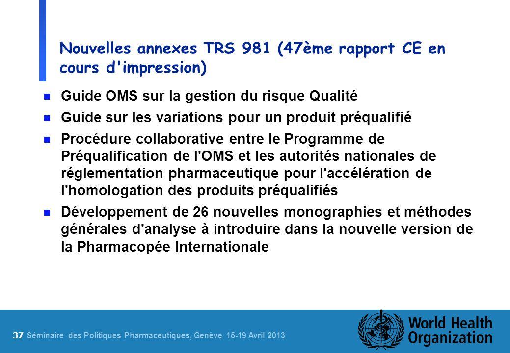 37 S éminaire des Politiques Pharmaceutiques, Genève 15-19 Avril 2013 Nouvelles annexes TRS 981 (47ème rapport CE en cours d'impression) n Guide OMS s