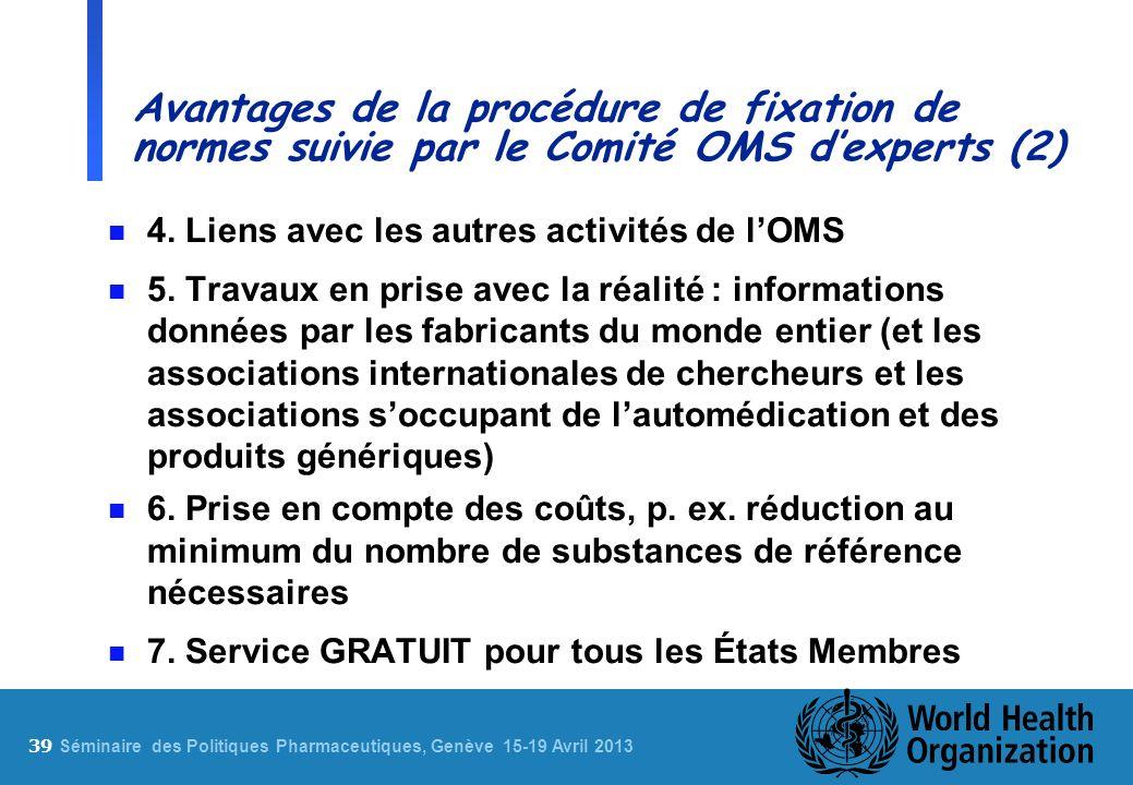 39 S éminaire des Politiques Pharmaceutiques, Genève 15-19 Avril 2013 Avantages de la procédure de fixation de normes suivie par le Comité OMS dexpert