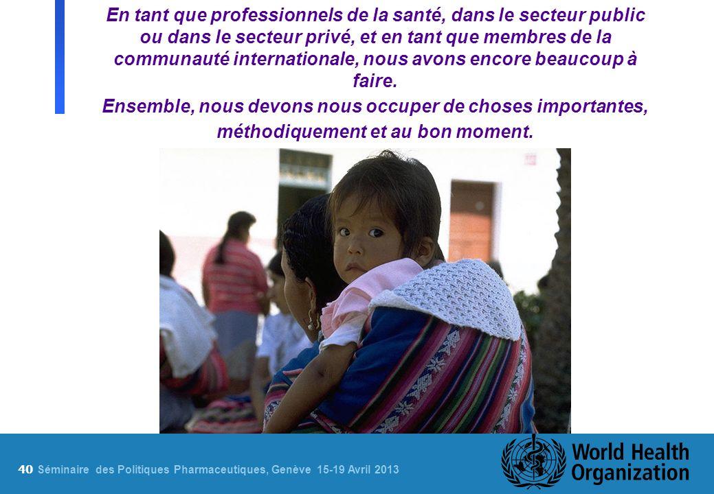 40 S éminaire des Politiques Pharmaceutiques, Genève 15-19 Avril 2013 En tant que professionnels de la santé, dans le secteur public ou dans le secteu