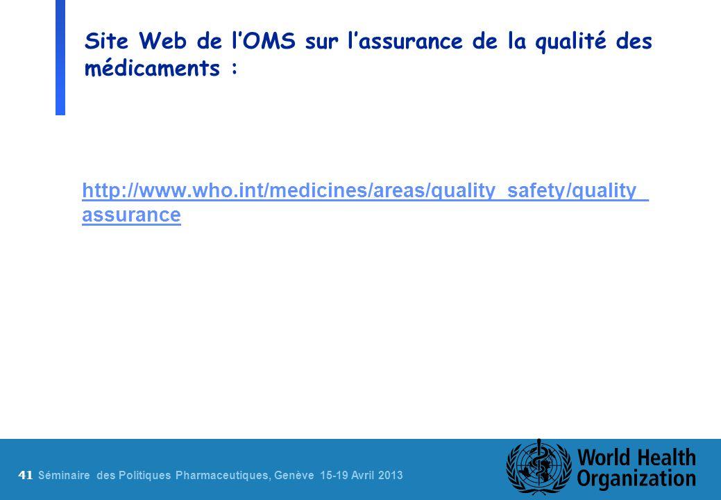 41 S éminaire des Politiques Pharmaceutiques, Genève 15-19 Avril 2013 Site Web de lOMS sur lassurance de la qualité des médicaments : http://www.who.int/medicines/areas/quality_safety/quality_ assurance