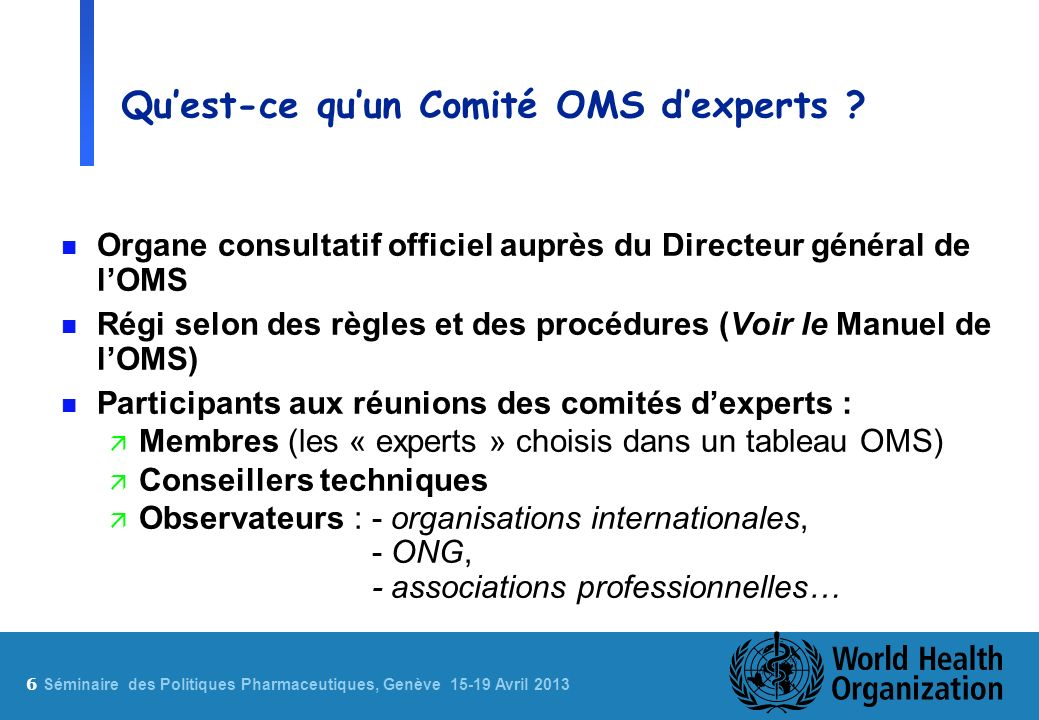 7 Sé minaire des Politiques Pharmaceutiques, Genève 15-19 Avril 2013 Exemples de Comités OMS dexperts n Comité OMS dexperts des Spécifications relatives aux préparations pharmaceutiques n Comité OMS dexperts de la Sélection et de lutilisation des médicaments essentiels n Comité OMS dexperts de la Pharmacodépendance n Comité OMS dexperts de la Standardisation biologique n Comité mixte FAO/OMS dexperts des additifs alimentaires