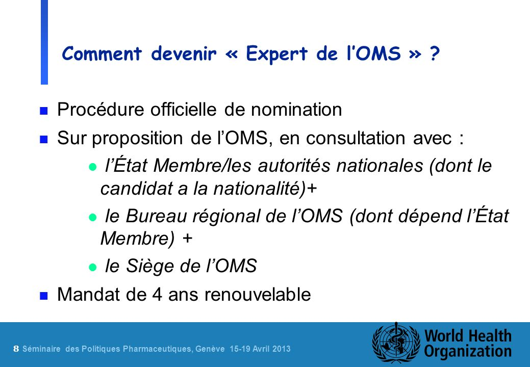 8 Sé minaire des Politiques Pharmaceutiques, Genève 15-19 Avril 2013 Comment devenir « Expert de lOMS » ? n Procédure officielle de nomination n Sur p