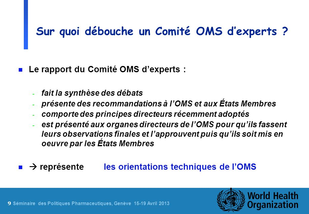 9 Sé minaire des Politiques Pharmaceutiques, Genève 15-19 Avril 2013 Sur quoi débouche un Comité OMS dexperts ? n Le rapport du Comité OMS dexperts :