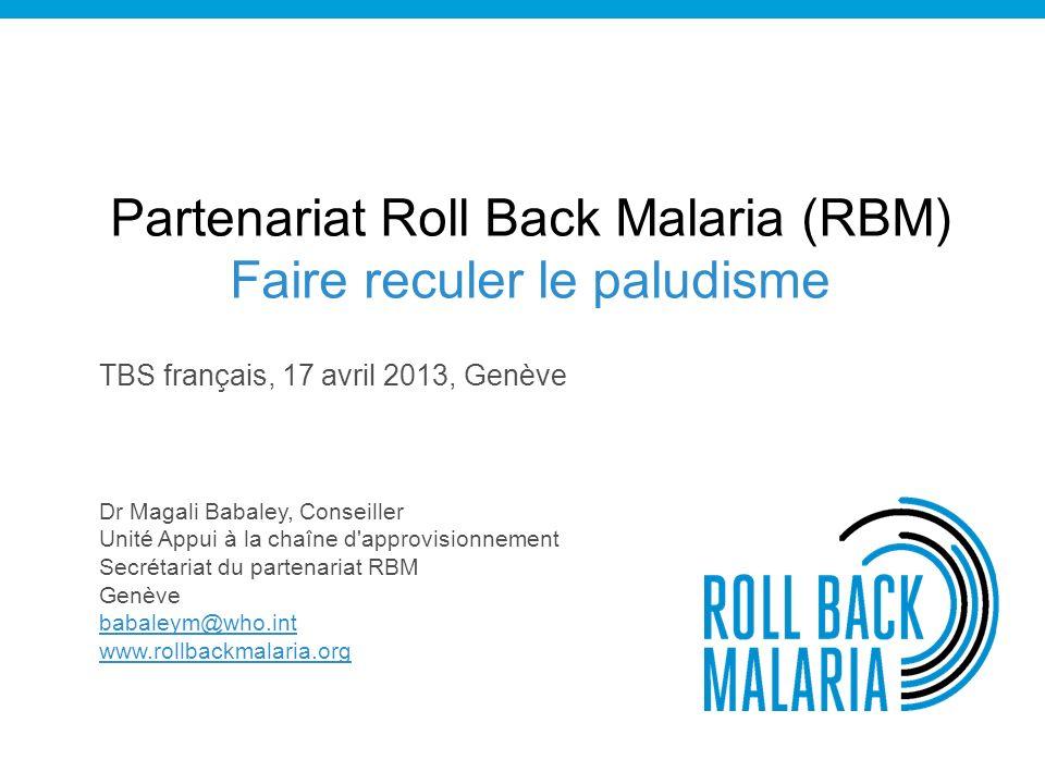 Partenariat Roll Back Malaria (RBM) Faire reculer le paludisme TBS français, 17 avril 2013, Genève Dr Magali Babaley, Conseiller Unité Appui à la chaîne d approvisionnement Secrétariat du partenariat RBM Genève babaleym@who.int www.rollbackmalaria.org