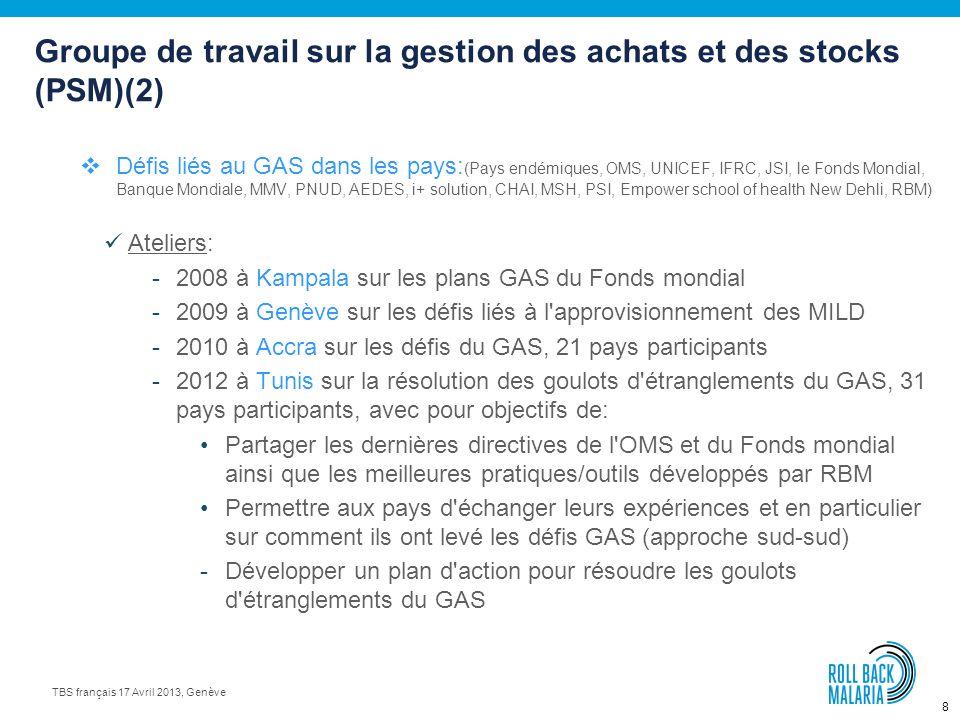8 TBS français 17 Avril 2013, Genève Groupe de travail sur la gestion des achats et des stocks (PSM)(2) Défis liés au GAS dans les pays: (Pays endémiques, OMS, UNICEF, IFRC, JSI, le Fonds Mondial, Banque Mondiale, MMV, PNUD, AEDES, i+ solution, CHAI, MSH, PSI, Empower school of health New Dehli, RBM) Ateliers: -2008 à Kampala sur les plans GAS du Fonds mondial -2009 à Genève sur les défis liés à l approvisionnement des MILD -2010 à Accra sur les défis du GAS, 21 pays participants -2012 à Tunis sur la résolution des goulots d étranglements du GAS, 31 pays participants, avec pour objectifs de: Partager les dernières directives de l OMS et du Fonds mondial ainsi que les meilleures pratiques/outils développés par RBM Permettre aux pays d échanger leurs expériences et en particulier sur comment ils ont levé les défis GAS (approche sud-sud) -Développer un plan d action pour résoudre les goulots d étranglements du GAS