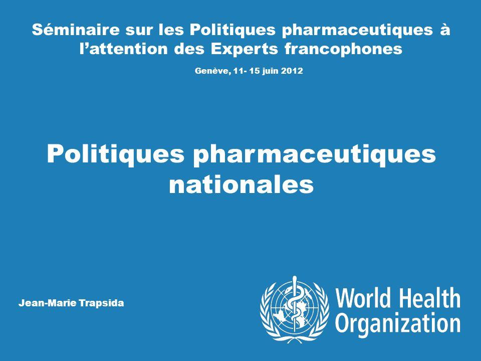 Séminaire sur les Politiques pharmaceutiques à lattention des Experts francophones Genève, 11- 15 juin 2012 Politiques pharmaceutiques nationales Jean-Marie Trapsida