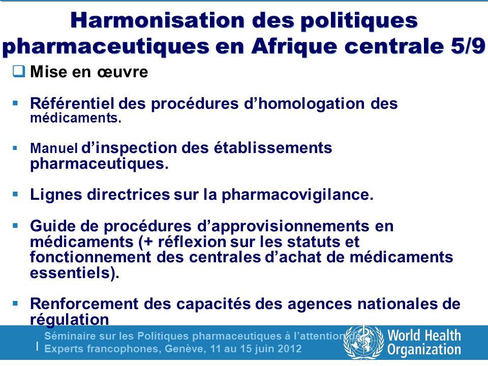 Séminaire sur les Politiques pharmaceutiques à lattention des Experts francophones, Genève, 11 au 15 juin 2012 | Harmonisation des politiques pharmaceutiques en Afrique centrale 5/9 Mise en œuvre Référentiel des procédures dhomologation des médicaments.