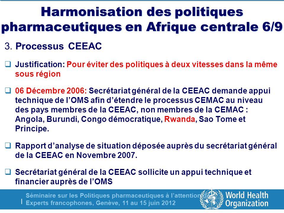 Séminaire sur les Politiques pharmaceutiques à lattention des Experts francophones, Genève, 11 au 15 juin 2012 | Harmonisation des politiques pharmaceutiques en Afrique centrale 6/9 3.
