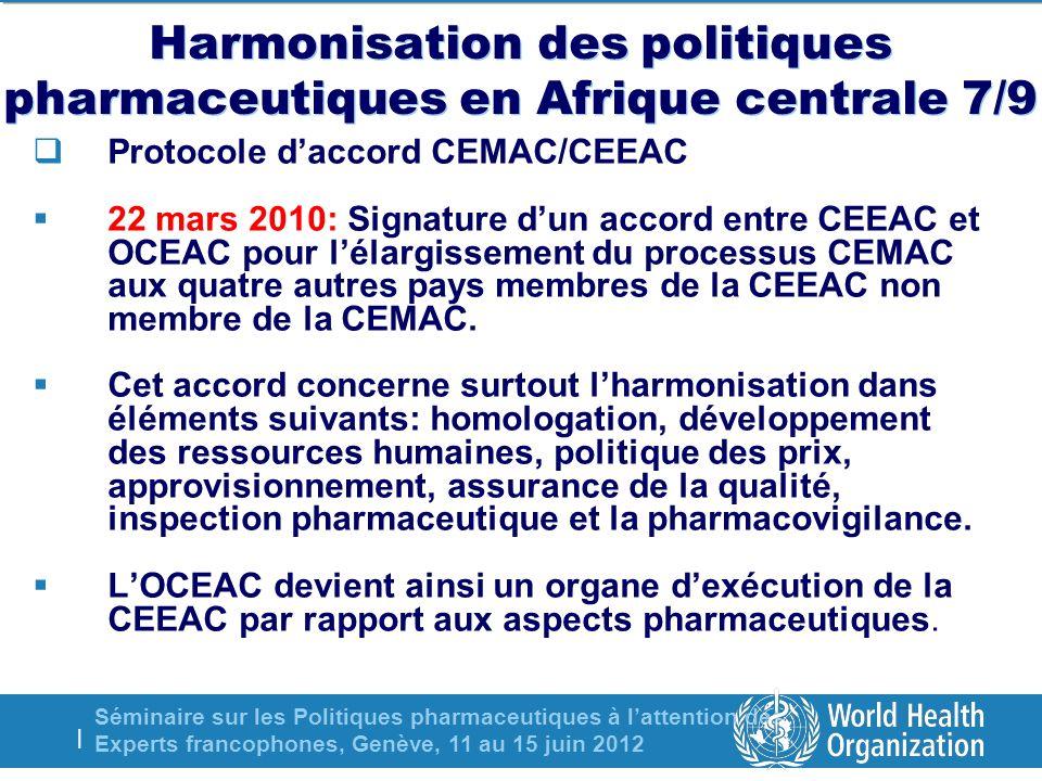 Séminaire sur les Politiques pharmaceutiques à lattention des Experts francophones, Genève, 11 au 15 juin 2012 | Harmonisation des politiques pharmaceutiques en Afrique centrale 7/9 Protocole daccord CEMAC/CEEAC 22 mars 2010: Signature dun accord entre CEEAC et OCEAC pour lélargissement du processus CEMAC aux quatre autres pays membres de la CEEAC non membre de la CEMAC.