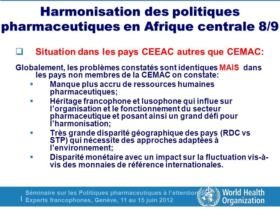 Séminaire sur les Politiques pharmaceutiques à lattention des Experts francophones, Genève, 11 au 15 juin 2012 | Harmonisation des politiques pharmaceutiques en Afrique centrale 8/9 Situation dans les pays CEEAC autres que CEMAC: Globalement, les problèmes constatés sont identiques MAIS dans les pays non membres de la CEMAC on constate: Manque plus accru de ressources humaines pharmaceutiques; Héritage francophone et lusophone qui influe sur lorganisation et le fonctionnement du secteur pharmaceutique et posant ainsi un grand défi pour lharmonisation; Très grande disparité géographique des pays (RDC vs STP) qui nécessite des approches adaptées à lenvironnement; Disparité monétaire avec un impact sur la fluctuation vis-à- vis des monnaies de référence internationales.