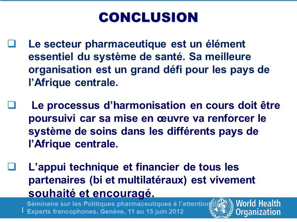 Séminaire sur les Politiques pharmaceutiques à lattention des Experts francophones, Genève, 11 au 15 juin 2012 | CONCLUSION Le secteur pharmaceutique est un élément essentiel du système de santé.