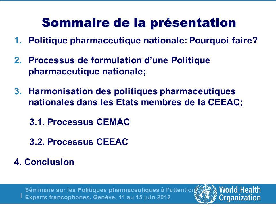 Séminaire sur les Politiques pharmaceutiques à lattention des Experts francophones, Genève, 11 au 15 juin 2012 | Sommaire de la présentation 1.Politique pharmaceutique nationale: Pourquoi faire.