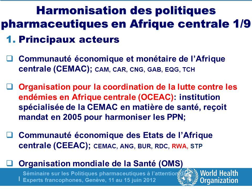 Séminaire sur les Politiques pharmaceutiques à lattention des Experts francophones, Genève, 11 au 15 juin 2012 | Harmonisation des politiques pharmaceutiques en Afrique centrale 1/9 1.Principaux acteurs Communauté économique et monétaire de lAfrique centrale (CEMAC); CAM, CAR, CNG, GAB, EQG, TCH Organisation pour la coordination de la lutte contre les endémies en Afrique centrale (OCEAC): institution spécialisée de la CEMAC en matière de santé, reçoit mandat en 2005 pour harmoniser les PPN; Communauté économique des Etats de lAfrique centrale (CEEAC); CEMAC, ANG, BUR, RDC, RWA, STP Organisation mondiale de la Santé (OMS)