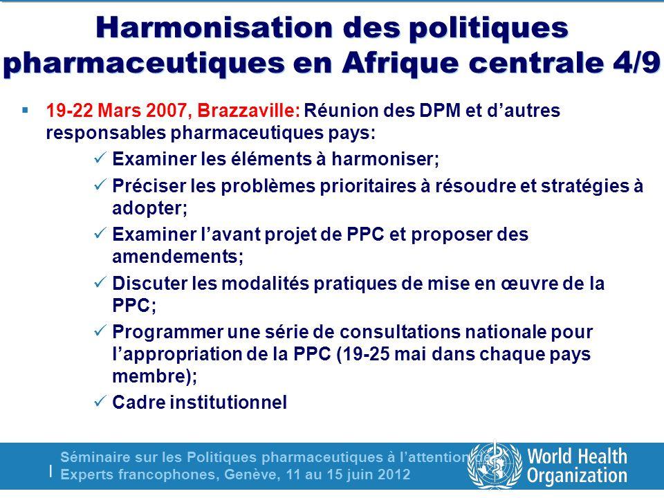 Séminaire sur les Politiques pharmaceutiques à lattention des Experts francophones, Genève, 11 au 15 juin 2012 | Harmonisation des politiques pharmaceutiques en Afrique centrale 4/9 19-22 Mars 2007, Brazzaville: Réunion des DPM et dautres responsables pharmaceutiques pays: Examiner les éléments à harmoniser; Préciser les problèmes prioritaires à résoudre et stratégies à adopter; Examiner lavant projet de PPC et proposer des amendements; Discuter les modalités pratiques de mise en œuvre de la PPC; Programmer une série de consultations nationale pour lappropriation de la PPC (19-25 mai dans chaque pays membre); Cadre institutionnel