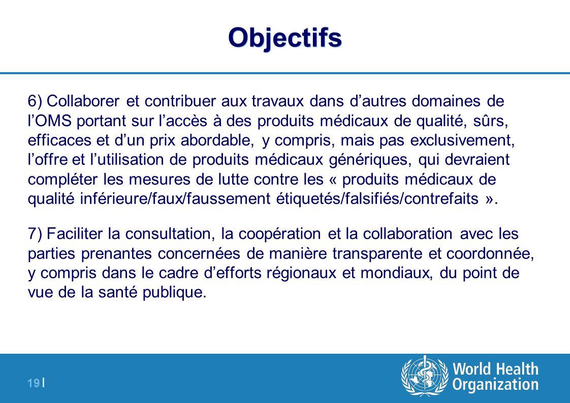 19 | Objectifs 6) Collaborer et contribuer aux travaux dans dautres domaines de lOMS portant sur laccès à des produits médicaux de qualité, sûrs, effi
