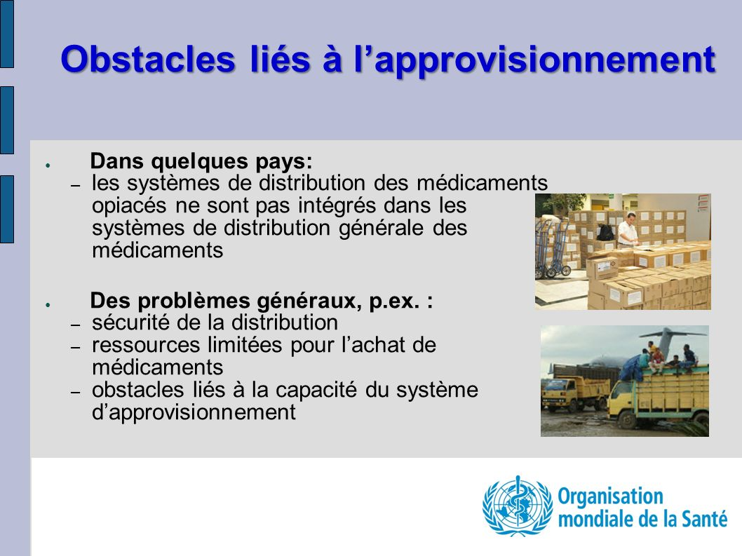 Obstacles liés à lapprovisionnement Dans quelques pays: – les systèmes de distribution des médicaments opiacés ne sont pas intégrés dans les systèmes
