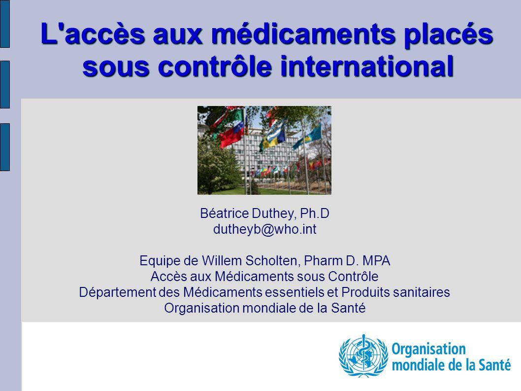 L'accès aux médicaments placés sous contrôle international Béatrice Duthey, Ph.D dutheyb@who.int Equipe de Willem Scholten, Pharm D. MPA Accès aux Méd