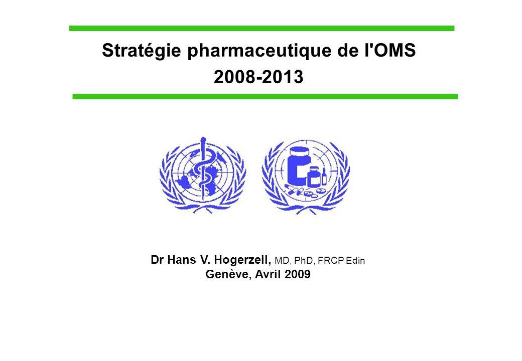 Stratégie pharmaceutique de l'OMS 2008-2013 Dr Hans V. Hogerzeil, MD, PhD, FRCP Edin Genève, Avril 2009
