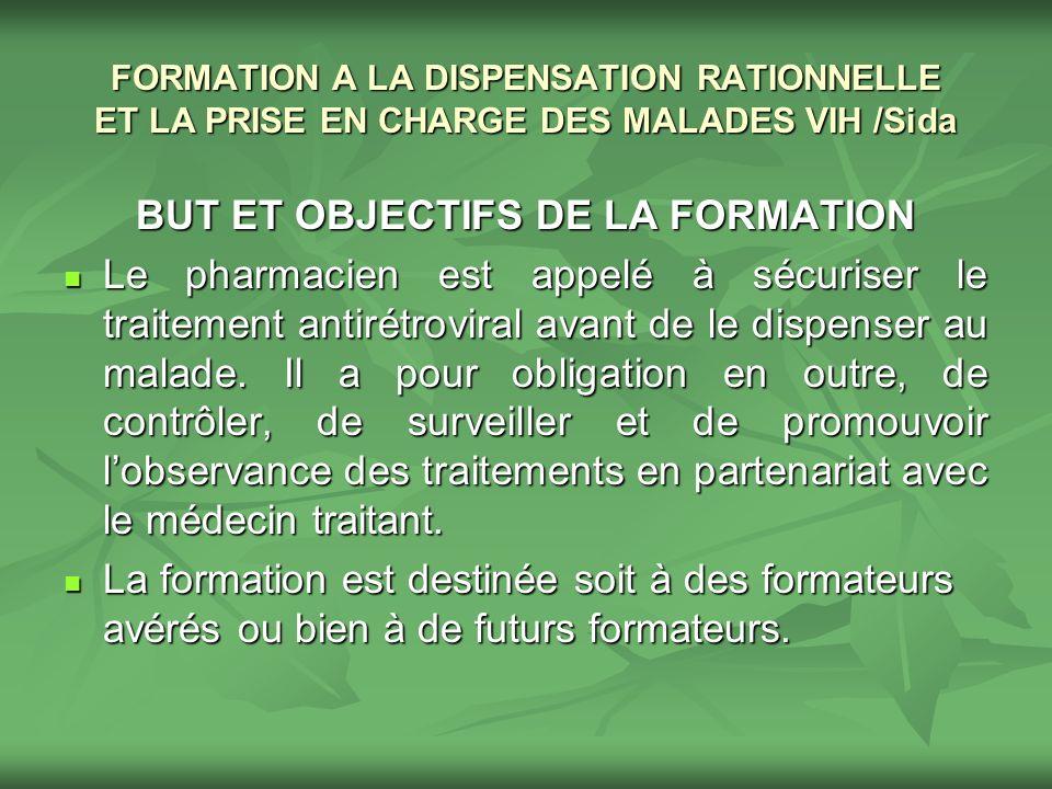 FORMATION A LA DISPENSATION RATIONNELLE ET LA PRISE EN CHARGE DES MALADES VIH /Sida BUT ET OBJECTIFS DE LA FORMATION Le pharmacien est appelé à sécuri