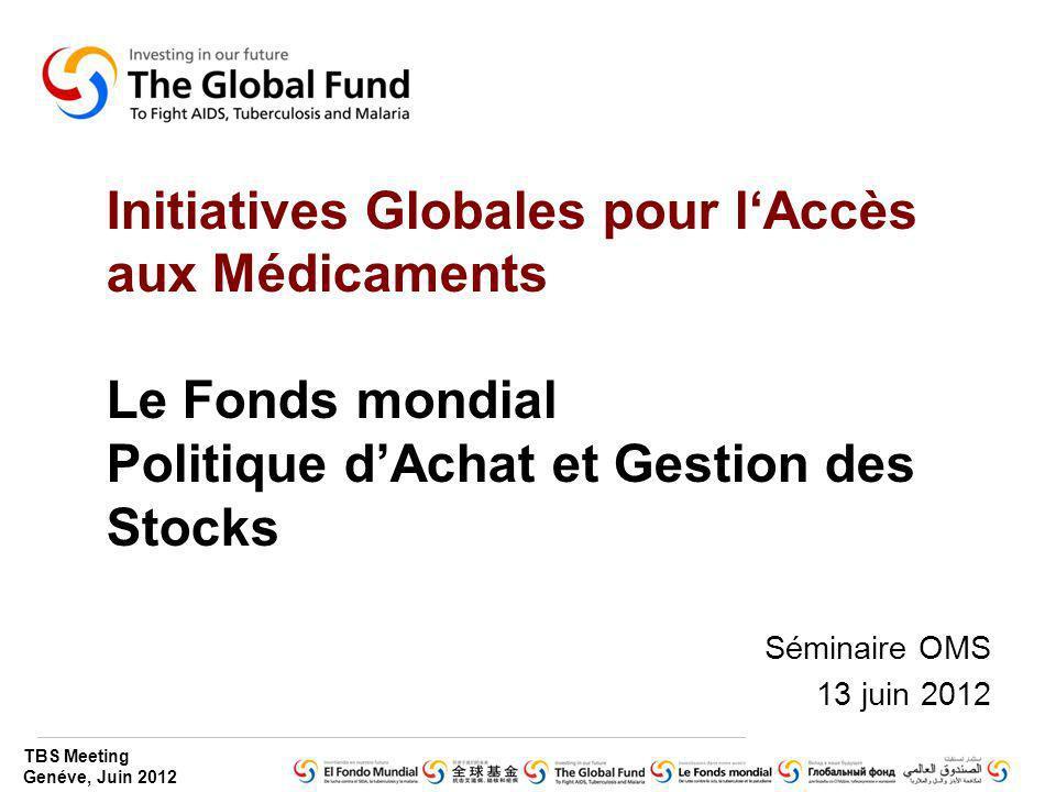 TBS Meeting Genéve, Juin 2012 Initiatives Globales pour lAccès aux Médicaments Le Fonds mondial Politique dAchat et Gestion des Stocks Séminaire OMS 1