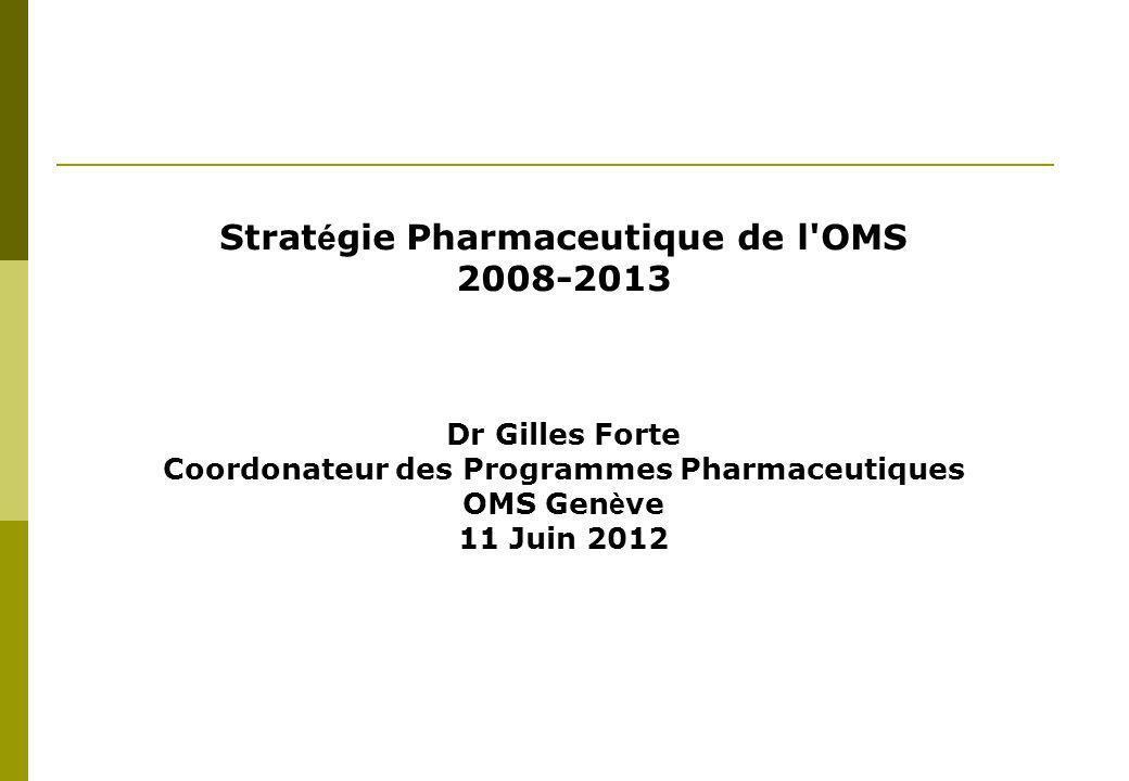 Strat é gie Pharmaceutique de l OMS 2008-2013 Dr Gilles Forte Coordonateur des Programmes Pharmaceutiques OMS Gen è ve 11 Juin 2012